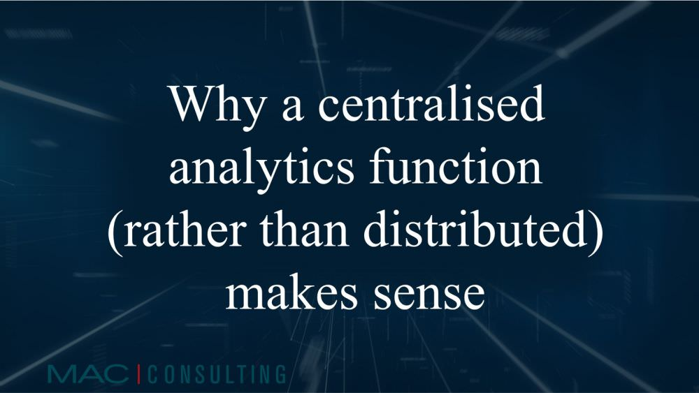 Why a centralised analytics function (rather than distributed) makes sense
